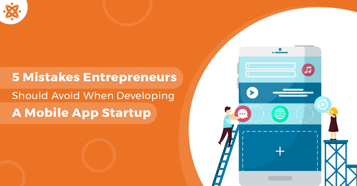 5 Mistakes Entrepreneurs Should Avoid When Developing a Mobile App Startup