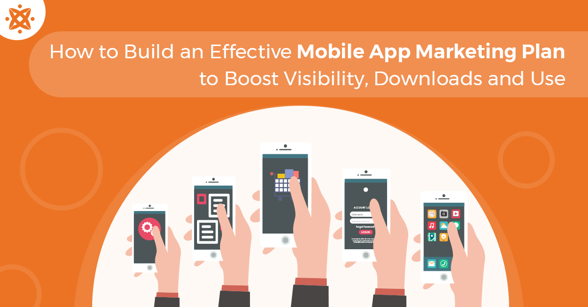 How to Build an Effective Mobile App Marketing Plan to Boost Visibility, Downloads and Use