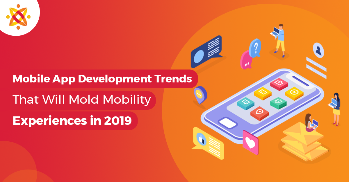 Mobile App Development Trends in 2019 That Will Mold Mobility Experiences